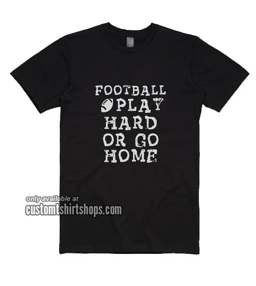 Football Play Hard or Go Home T-Shirts