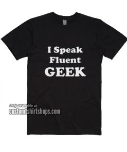 I Speak Fluent Geek T-Shirts