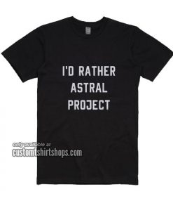 I'd Rather Astral Project T-Shirts