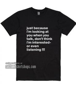 Just because i'm looking at you when you talk T-Shirts