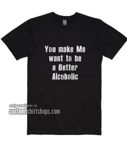 You Make Me Want To Be A Better Alcoholic T-Shirts