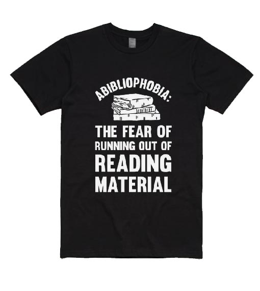 Abibliophobia The Fear Of Running Out Of Reading Material T-Shirts