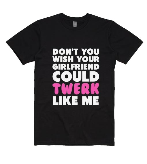 Don't You Wish your Girlfriend Could Twerk Like Me T-Shirts
