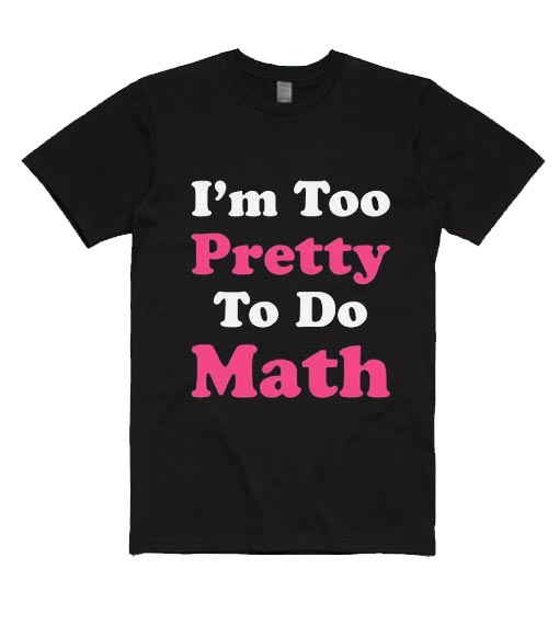 I'm Too Pretty To Do Math T-Shirts