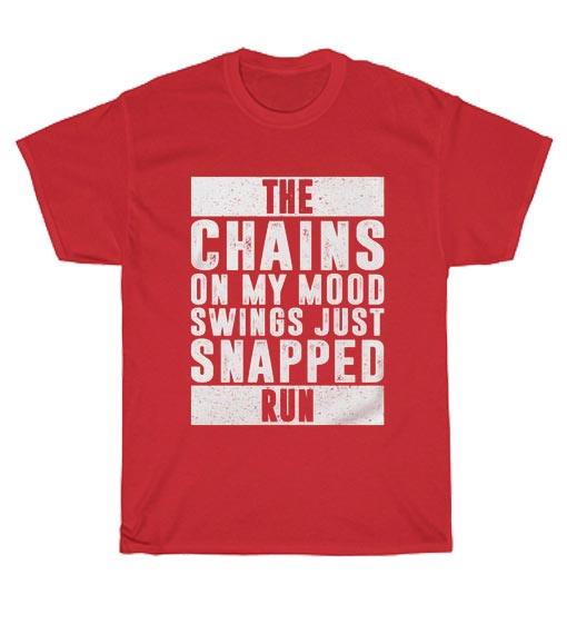 THE CHAINS ON MY MOOD SWINGS JUST SNAPPED RUN T-Shirts