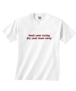 Hush Your Crying Dry Your Tears Away T-Shirts
