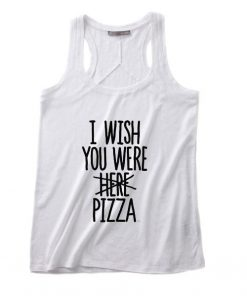 I Wish You Were Pizza Tank top