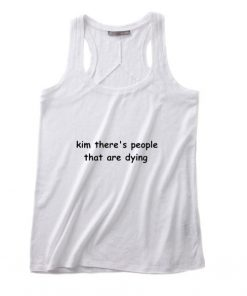 Kim there's people that are dying Tank top
