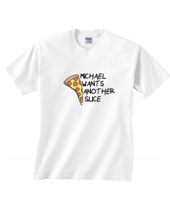 Michael Wants Another Slice T-Shirts
