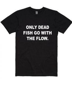 Only Dead Fish Go With The Flow Short Sleeve T-Shirts