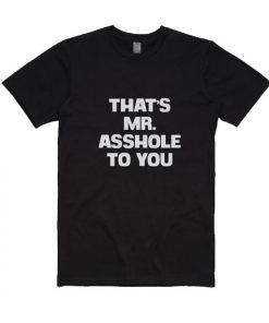 That's Mr. Asshole To You T-Shirts