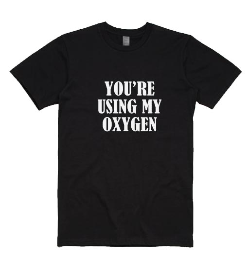 You're Using My Oxygen Funny Short Sleeve T-Shirts