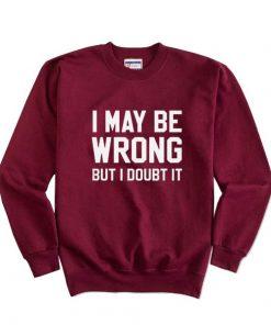 I May Be Wrong But I Doubt It Sweatshirts