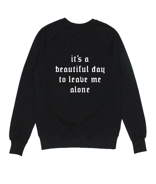 It's A Beautiful Day To Leave Me Alone Sweatshirts