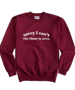 Sorry I Can't The Floor Is Lava Sweatshirts