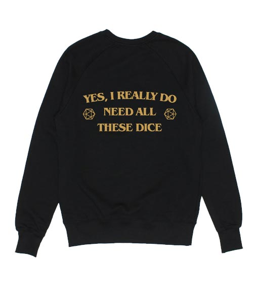 Yes I Really Do Need All These Dice Sweatshirts